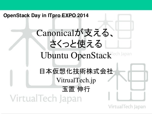 OpenStack Day in ITpro EXPO 2014  Canonicalが支える、  さくっと使える  Ubuntu OpenStack  日本仮想化技術株式会社  VitrualTech.jp  玉置伸行