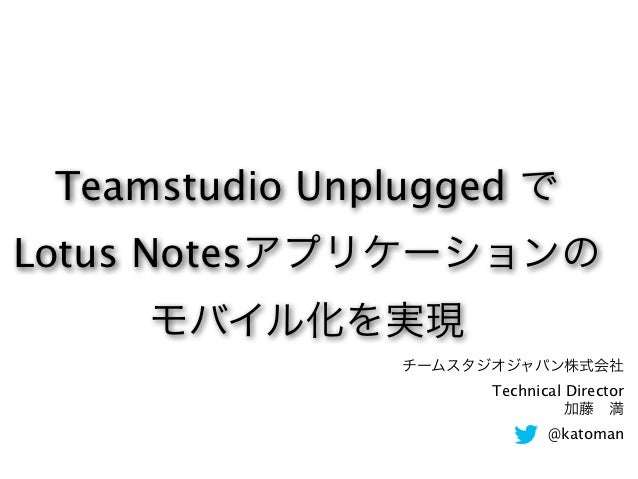 Teamstudio Unplugged でLotus Notesアプリケーションの     モバイル化を実現                チームスタジオジャパン株式会社                      Technical Dire...