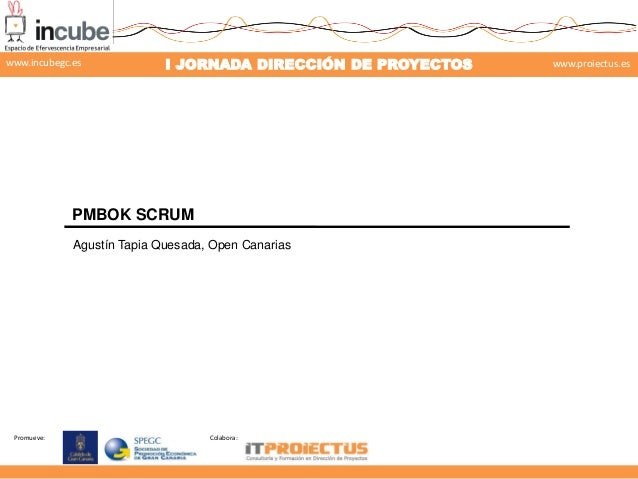 www.incubegc.es  I JORNADA DIRECCIÓN DE PROYECTOS  www.proiectus.es  29 de noviembre 2013  PMBOK SCRUM Agustín Tapia Quesa...