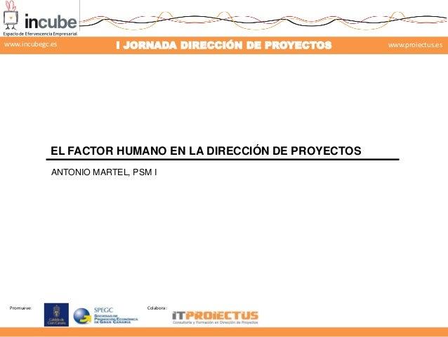 www.incubegc.es  I JORNADA DIRECCIÓN DE PROYECTOS  www.proiectus.es  29 de noviembre 2013  EL FACTOR HUMANO EN LA DIRECCIÓ...