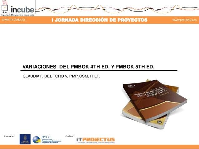 www.incubegc.es  I JORNADA DIRECCIÓN DE PROYECTOS  VARIACIONES DEL PMBOK 4TH ED. Y PMBOK 5TH ED. CLAUDIA F. DEL TORO V, PM...