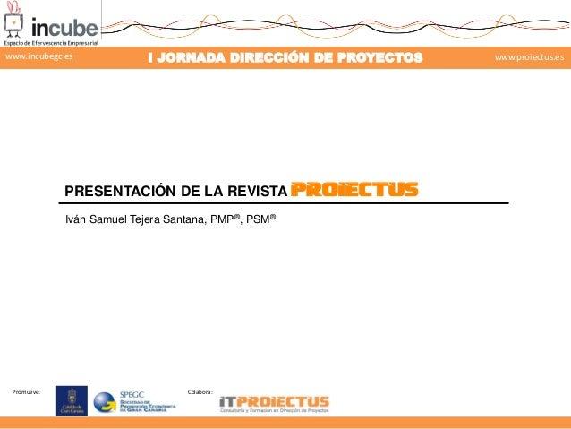 www.incubegc.es  I JORNADA DIRECCIÓN DE PROYECTOS  www.proiectus.es  29 de noviembre 2013  PRESENTACIÓN DE LA REVISTA PROI...