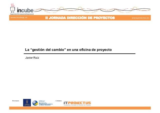 """Promueve:   Colabora:   II JORNADA DIRECCIÓN DE PROYECTOS www.proiectus.eswww.incubegc.es La """"gestión del cambio"""" en u..."""