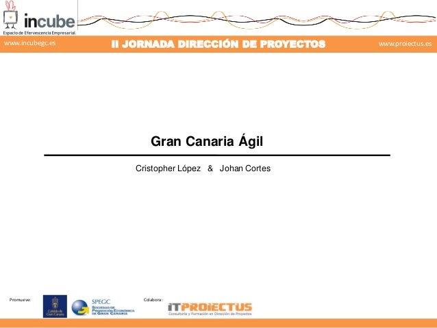 Promueve: Colabora: II JORNADA DIRECCIÓN DE PROYECTOS www.proiectus.eswww.incubegc.es Gran Canaria Ágil Cristopher López &...