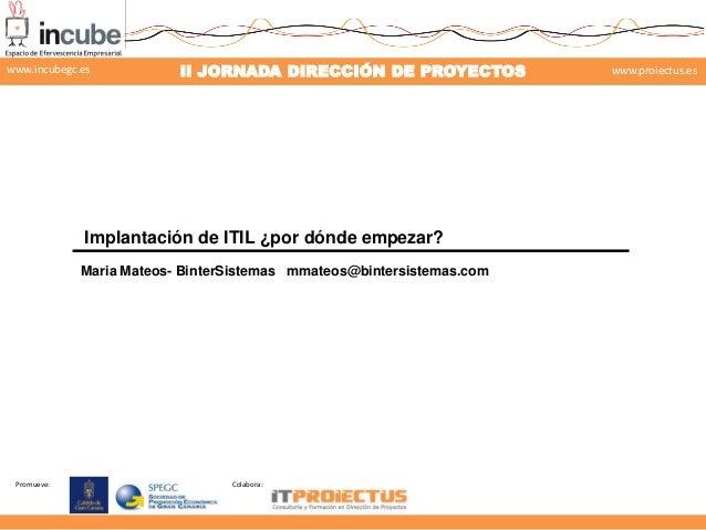Promueve: Colabora: II JORNADA DIRECCIÓN DE PROYECTOS www.proiectus.eswww.incubegc.es Implantación de ITIL ¿por dónde empe...