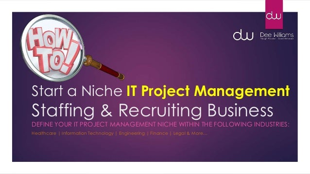 Start a Niche IT Project Management Staffing & Recruiting Business DEFINE YOUR IT PROJECT MANAGEMENT NICHE WITHIN THE FOLL...