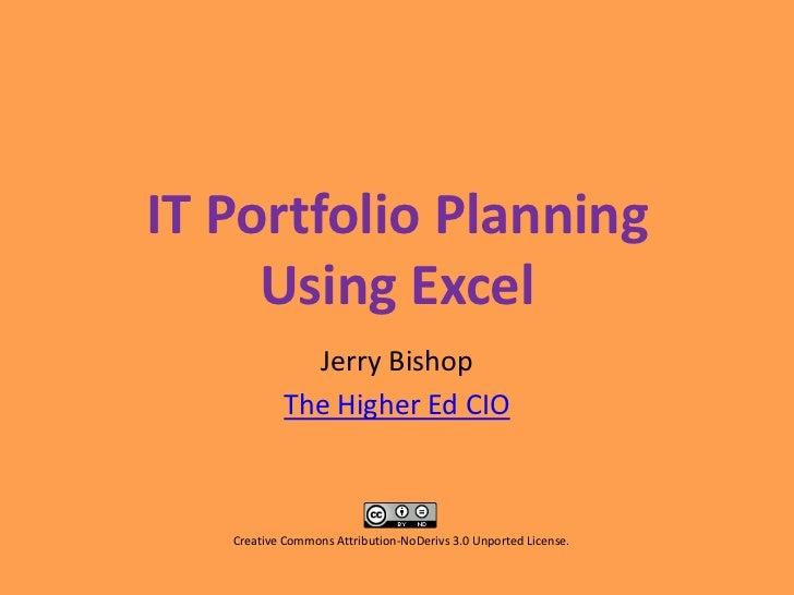IT Portfolio PlanningUsing Excel<br />Jerry Bishop<br />The Higher Ed CIO<br />Creative Commons Attribution-NoDerivs 3.0 U...