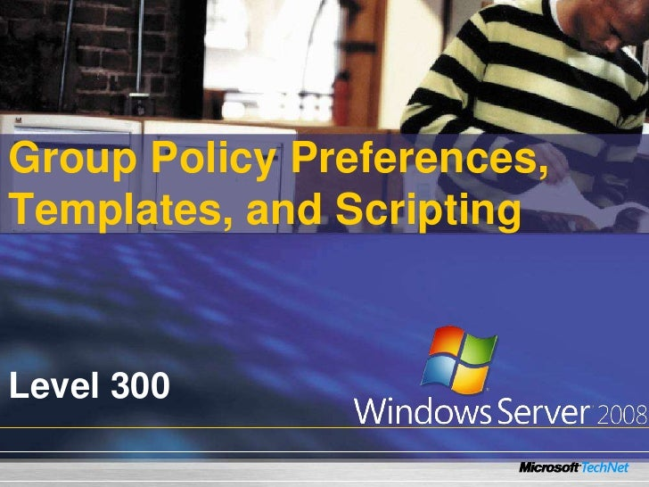 Group Policy Preferences, Templates, and Scripting    Level 300