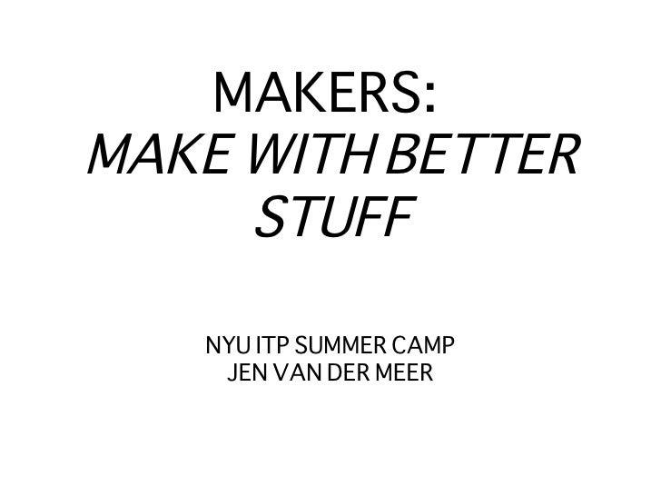 MAKERS:  MAKE WITH BETTER STUFF <ul><li>NYU ITP SUMMER CAMP </li></ul><ul><li>JEN VAN DER MEER </li></ul>