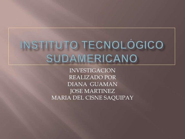 Instituto tecnológico sudAmericANO<br />INVESTIGACION <br />REALIZADO POR<br />DIANA  GUAMAN<br />JOSE MARTINEZ<br />MARIA...