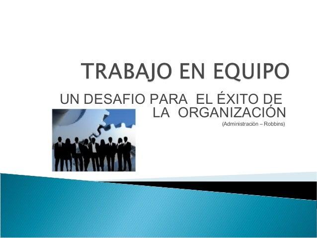 UN DESAFIO PARA EL ÉXITO DE LA ORGANIZACIÓN (Administración – Robbins)
