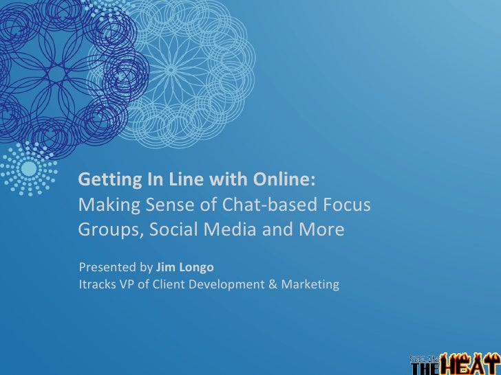 Getting In Line with Online:  Making Sense of Chat-based Focus  Groups, Social Media and More   Presented by  Jim Longo  I...
