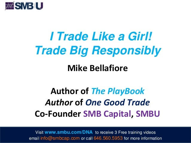I Trade Like a Girl! Trade Big Responsibly Mike Bellafiore Author of The PlayBook Author of One Good Trade Co-Founder SMB ...