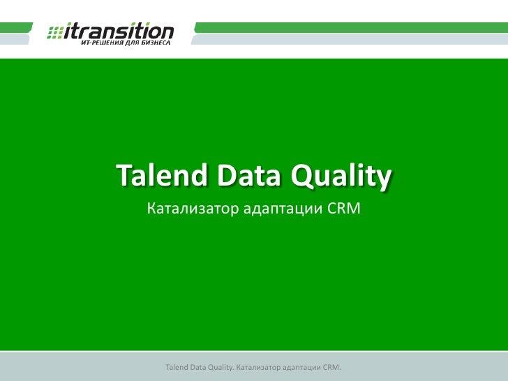 Talend Data Quality   Катализатор адаптации CRM         Talend Data Quality. Катализатор адаптации CRM.