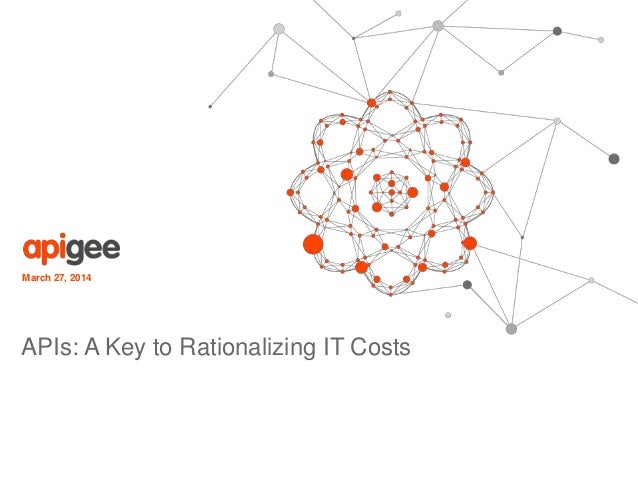 March 27, 2014 APIs: A Key to Rationalizing IT Costs