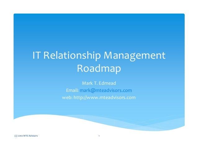 IT Relationship Management Roadmap Mark T. Edmead Email: mark@mteadvisors.com web: http://www.mteadvisors.com (c) 2010 MTE...