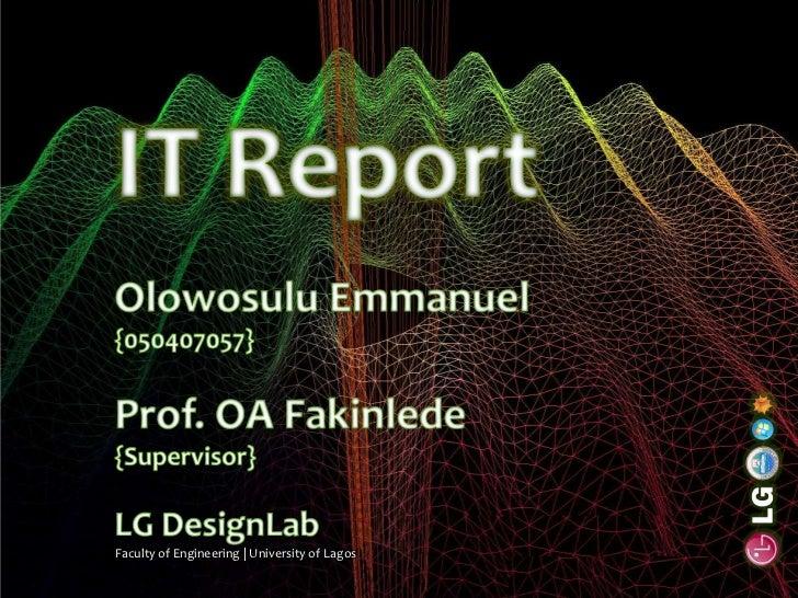IT Report<br />Olowosulu Emmanuel<br />{050407057}<br />Prof. OA Fakinlede<br />{Supervisor}<br />LG DesignLab<br />Facult...