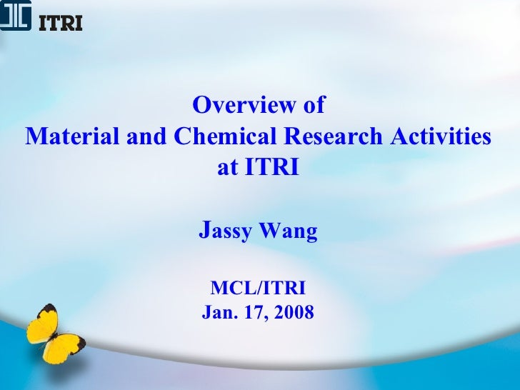 Overview of Material and Chemical Research Activities at ITRI J assy Wang MCL/ITRI Jan. 17, 2008