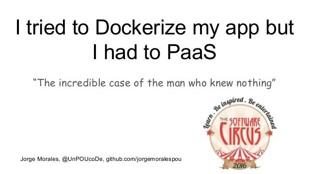 "I tried to Dockerize my app but I had to PaaS ""The incredible case of the man who knew nothing"" Jorge Morales, @UnPOUcoDe,..."
