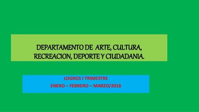DEPARTAMENTO DE ARTE, CULTURA, RECREACION, DEPORTE Y CIUDADANIA. LOGROS I TRIMESTRE ENERO – FEBRERO – MARZO/2018