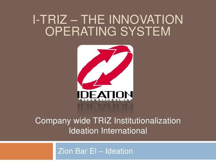 Zion Bar El – Ideation<br />I-TRIZ – the innovation operating system<br />Company wide TRIZ Institutionalization<br />Idea...