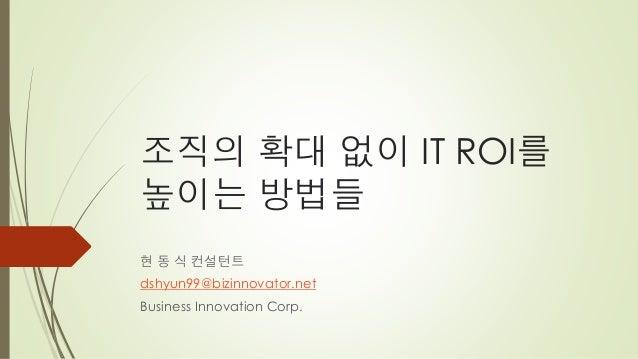 조직의 확대 없이 IT ROI를높이는 방법들현 동 식 컨설턴트dshyun99@bizinnovator.netBusiness Innovation Corp.