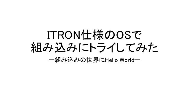 ITRON仕様のOSで 組み込みにトライしてみた ー組み込みの世界にHello Worldー