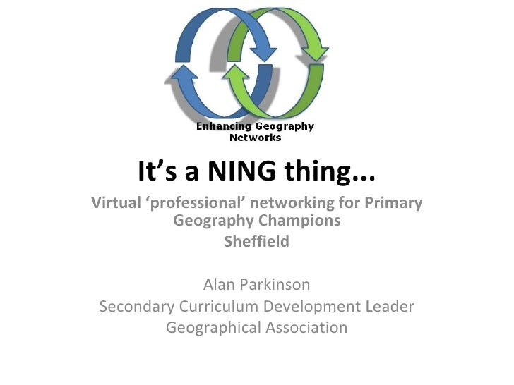 It's a NING thing... Virtual 'professional' networking for Primary Geography Champions Sheffield Alan Parkinson Secondary ...