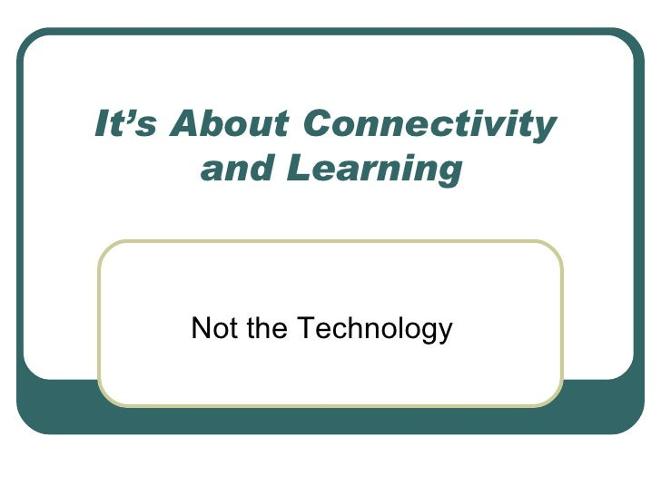 It's About Connectivity  and Learning Not the Technology