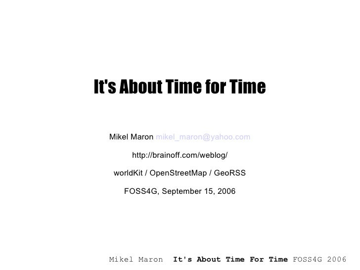 It's About Time for Time Mikel Maron  [email_address] http://brainoff.com/weblog/ worldKit / OpenStreetMap / GeoRSS FOSS4G...