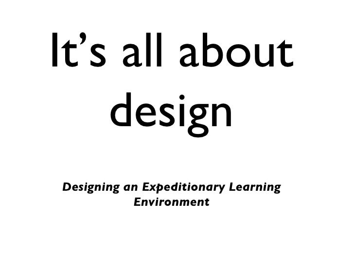 It's all about design <ul><li>Designing an Expeditionary Learning Environment </li></ul>