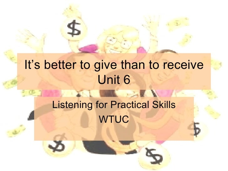 It's better to give than to receive Unit 6 Listening for Practical Skills WTUC