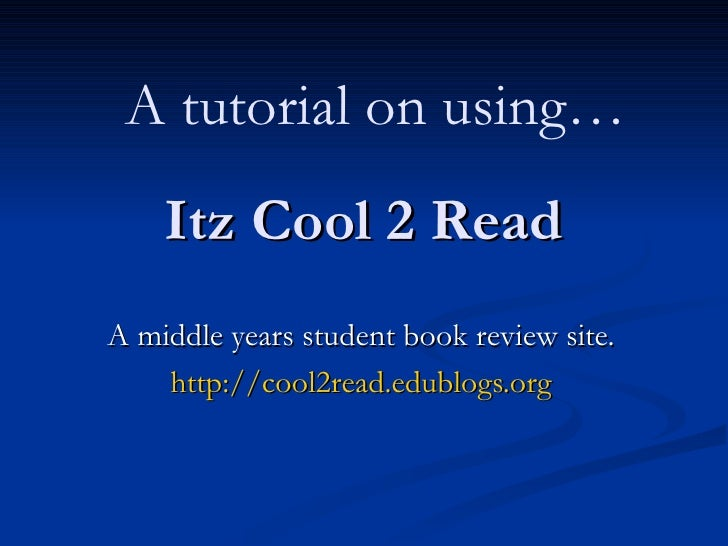 Itz Cool 2 Read A middle years student book review site. http://cool2read.edublogs.org A tutorial on using…