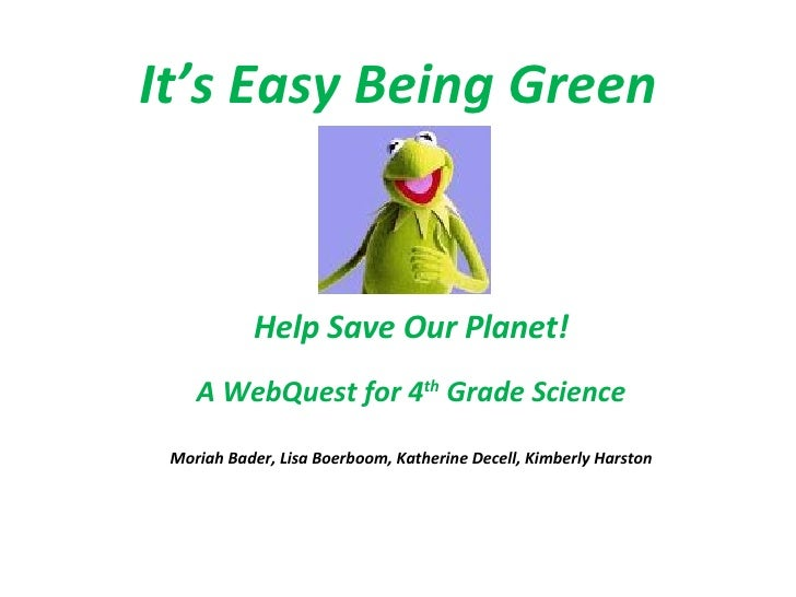 It's Easy Being Green   Help Save Our Planet! A WebQuest for 4 th  Grade Science Moriah Bader, Lisa Boerboom, Katherine De...