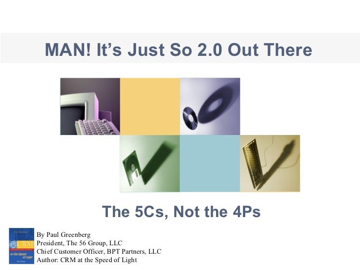The 5Cs, Not the 4Ps By Paul Greenberg President, The 56 Group, LLC Chief Customer Officer, BPT Partners, LLC Author: CRM ...