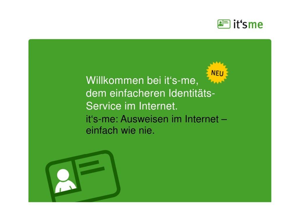 Willkommen bei it's-me,dem einfacheren Identitäts-Service im Internet.it's-me: Ausweisen im Internet –einfach wie nie.