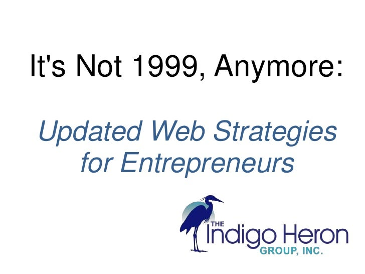 It's Not 1999, Anymore: <br />Updated Web Strategies for Entrepreneurs<br />