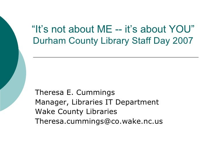 """ It's not about ME -- it's about YOU"" Durham County Library Staff Day 2007 Theresa E. Cummings Manager, Libraries IT Depa..."