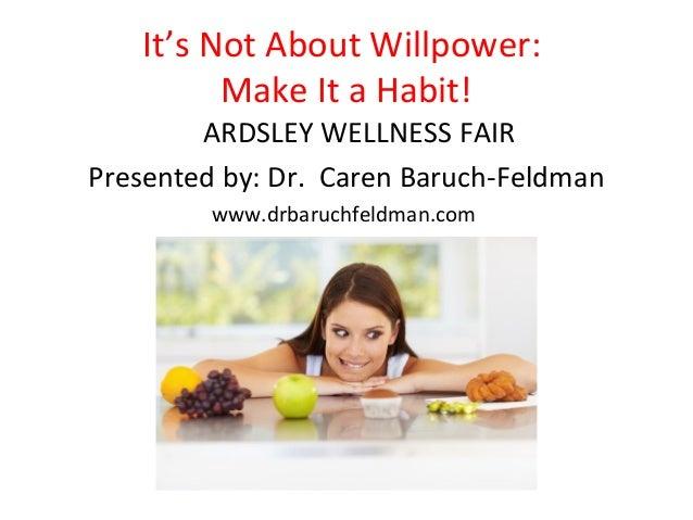 It's Not About Willpower:          Make It a Habit!        ARDSLEY WELLNESS FAIRPresented by: Dr. Caren Baruch-Feldman    ...