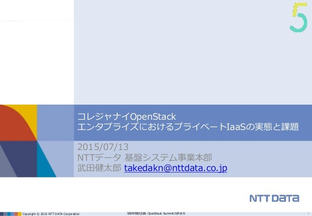 Copyright © 2015 NTT DATA Corporation 5周年特別企画: OpenStack Summitの歩き方 コレジャナイOpenStack エンタプライズにおけるプライベートIaaSの実態と課題 2015/07/13...