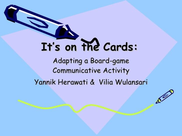 It's on the Cards: Adapting a Board-game Communicative Activity Yannik Herawati &  Vilia Wulansari