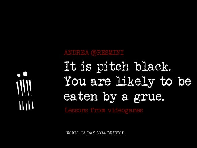 IT IS PITCH BLACK. YOU ARE LIKELY TO BE EATEN BY A GRUE. ANDREA @RESMINI :: WORLD IA DAY 2014 BRISTOL It is pitch black. Y...