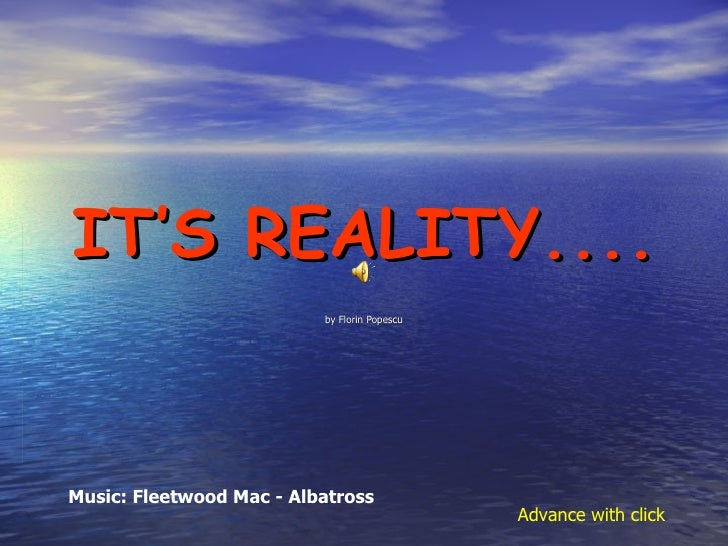 IT'S REALITY.... by Florin Popescu Music: Fleetwood Mac - Albatross Advance with click