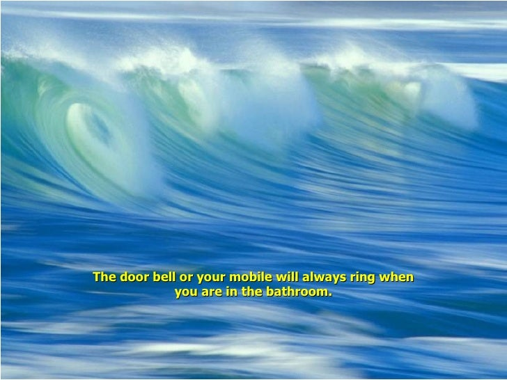 The door bell or your mobile will always ring when you are in the bathroom.