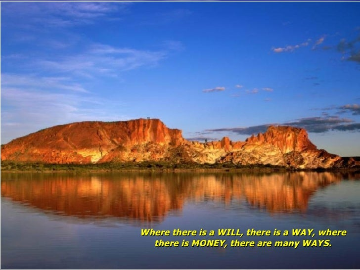 Where there is a WILL, there is a WAY, where there is MONEY, there are many WAYS.