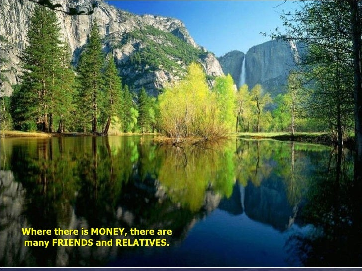 Where there is MONEY, there are many FRIENDS and RELATIVES.