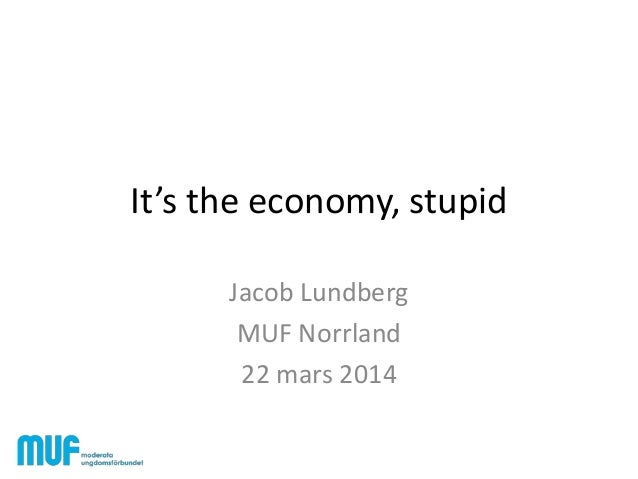 It's the economy, stupid Jacob Lundberg MUF Norrland 22 mars 2014