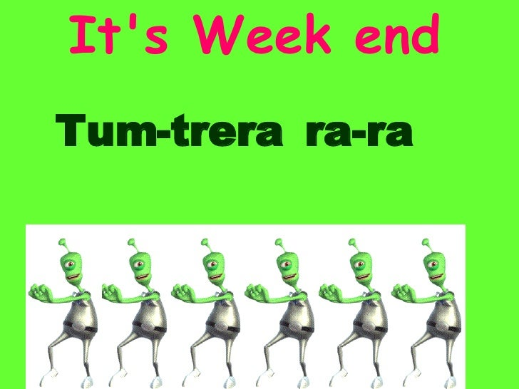 It's   Week   end ra - ra Tum - trera