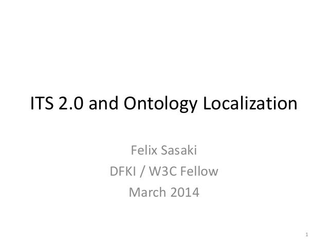 ITS 2.0 and Ontology Localization Felix Sasaki DFKI / W3C Fellow March 2014 1
