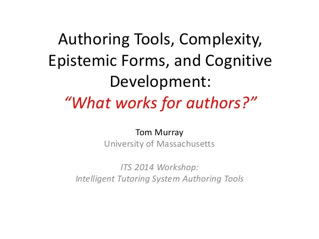 """Authoring Tools, Complexity, Epistemic Forms, and Cognitive Development: """"What works for authors?"""" Tom Murray University o..."""